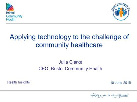 Applying technology to the challenge of community healthcare Julia Clarke CEO, Bristol Community Health 10 June 2015 Health Insights.