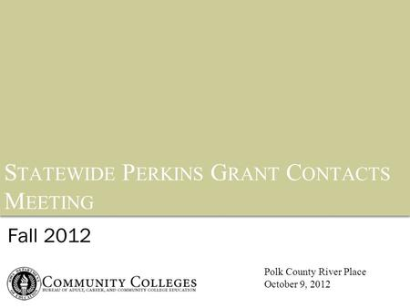 S TATEWIDE P ERKINS G RANT C ONTACTS M EETING Fall 2012 Polk County River Place October 9, 2012.