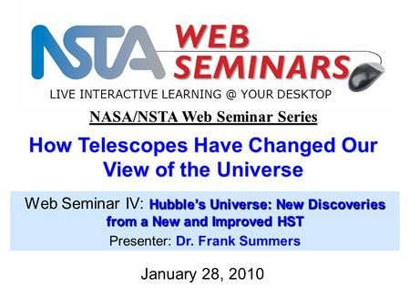 LIVE INTERACTIVE YOUR DESKTOP January 28, 2010 NASA/NSTA Web Seminar Series How Telescopes Have Changed Our View of the Universe Hubble's Universe: