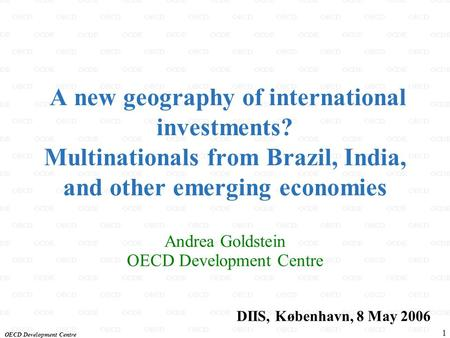 OECD Development Centre 1 A new geography of international investments? Multinationals from Brazil, India, and other emerging <strong>economies</strong> Andrea Goldstein.