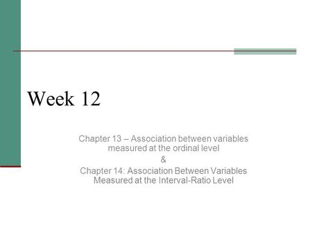 Week 12 Chapter 13 – Association between variables measured at the ordinal level & Chapter 14: Association Between Variables Measured at the Interval-Ratio.