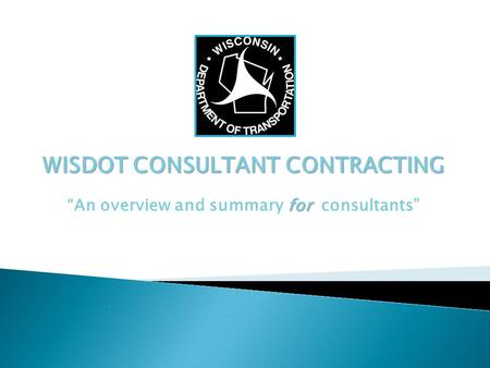 "WISDOT CONSULTANT CONTRACTING for ""An overview and summary for consultants"""