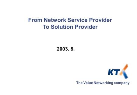 2003. 8. The Value Networking company From Network Service Provider To Solution Provider.