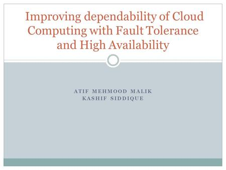 ATIF MEHMOOD MALIK KASHIF SIDDIQUE Improving dependability of Cloud Computing with Fault Tolerance and High Availability.