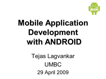 Mobile Application Development with ANDROID Tejas Lagvankar UMBC 29 April 2009.