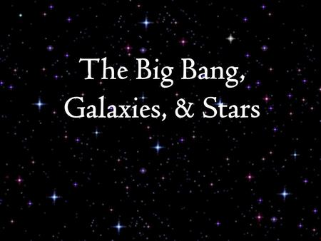 The Big Bang, Galaxies, & Stars. Big Bang theory – Origin of the Universe  Big Bang marks the inception of the universe Occurred about 13.7 billion years.
