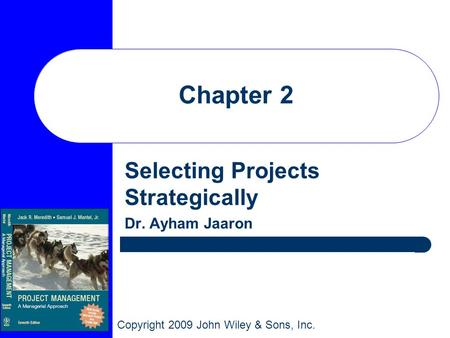 Copyright 2009 John Wiley & Sons, Inc. Chapter 2 Selecting Projects Strategically Dr. Ayham Jaaron.