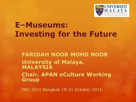 E–Museums: Investing for the Future FARIDAH NOOR MOHD NOOR University of Malaya, MALAYSIA Chair, APAN eCulture Working Group PNC 2011 Bangkok 19-21 October.