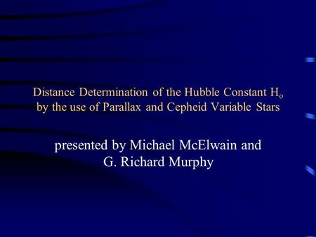 Distance Determination of the Hubble Constant H o by the use of Parallax and Cepheid Variable Stars presented by Michael McElwain and G. Richard Murphy.