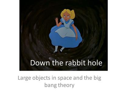 Down the rabbit hole Large objects in space and the big bang theory.