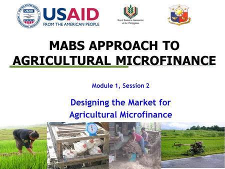 MABS APPROACH TO AGRICULTURAL MICROFINANCE Module 1, Session 2 Designing the Market for Agricultural Microfinance.