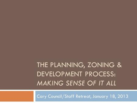 THE PLANNING, ZONING & DEVELOPMENT PROCESS: MAKING SENSE OF IT ALL Cary Council/Staff Retreat, January 18, 2013.