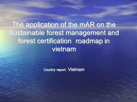 The application of the mAR on the Sustainable forest management and forest certification roadmap in vietnam Country report : Vietnam.