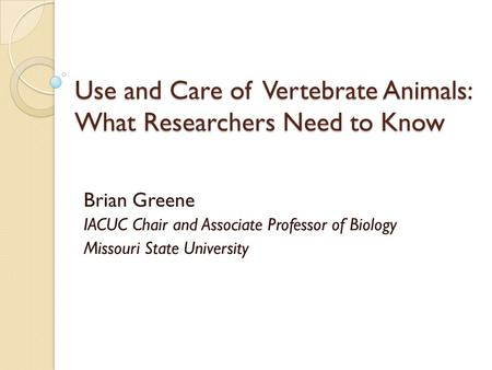 Use and Care of Vertebrate Animals: What Researchers Need to Know Brian Greene IACUC Chair and Associate Professor of Biology Missouri State University.
