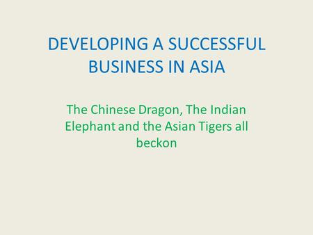 DEVELOPING A SUCCESSFUL BUSINESS IN ASIA The Chinese Dragon, The Indian Elephant and the Asian Tigers all beckon.