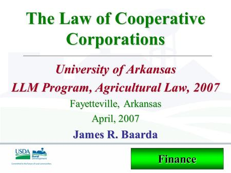 The Law of Cooperative Corporations University of Arkansas LLM Program, Agricultural Law, 2007 Fayetteville, Arkansas April, 2007 James R. Baarda Finance.