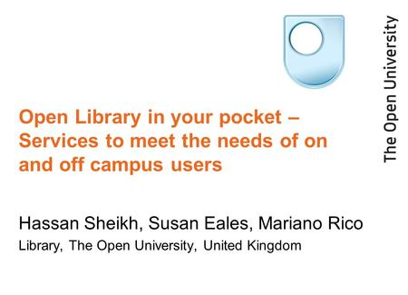 Open Library in your pocket – Services to meet the needs of on and off campus users Hassan Sheikh, Susan Eales, Mariano Rico Library, The Open University,