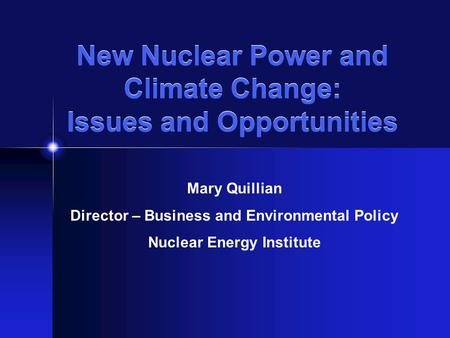 New Nuclear Power and Climate Change: Issues and Opportunities Mary Quillian Director – Business and Environmental Policy Nuclear Energy Institute.
