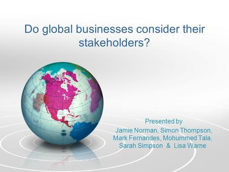 Do global businesses consider their stakeholders? Presented by Jamie Norman, Simon Thompson, Mark Fernandes, Mohummed Tala, Sarah Simpson & Lisa Warne.
