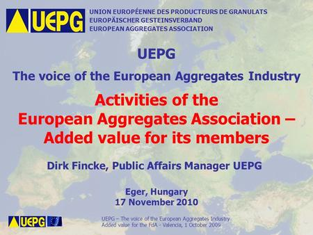 UEPG – The voice of the European Aggregates Industry Activities of UEPG – added value for its members, Eger, Hungary, 17 November 2010 UNION EUROPÉENNE.