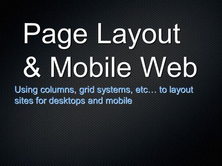 Page Layout & Mobile Web Using columns, grid systems, etc… to layout sites for desktops and mobile.