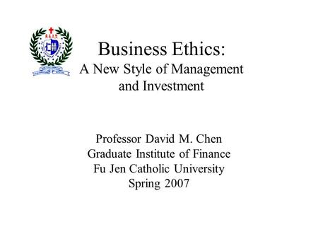 Business Ethics: A New Style of Management <strong>and</strong> Investment Professor David M. Chen Graduate Institute of Finance Fu Jen Catholic University Spring 2007.
