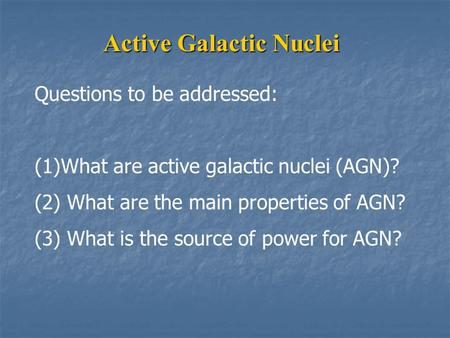 Active Galactic Nuclei Questions to be addressed: (1)What are active galactic nuclei (AGN)? (2) What are the main properties of AGN? (3) What is the source.