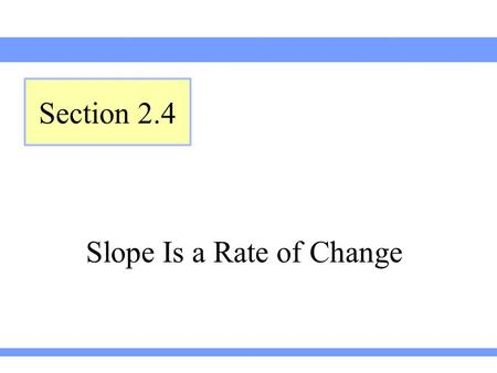 Slope Is a Rate of Change Section 2.4. Lehmann, Intermediate Algebra, 3ed Section 2.4 The ratio of a to b is the fraction A unit ratio is a ratio written.