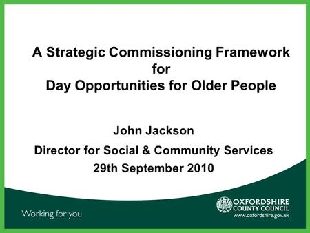 A Strategic Commissioning Framework for Day Opportunities for Older People John Jackson Director for Social & Community Services 29th September 2010.