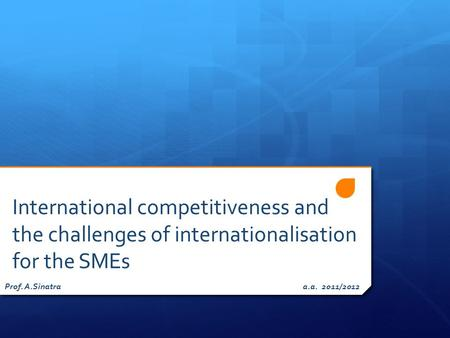 International competitiveness and the challenges of internationalisation for the SMEs Prof. A.Sinatra a.a. 2011/2012.