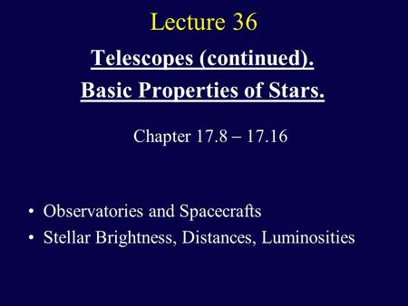 Lecture 36 Telescopes (continued). Basic Properties of Stars. Observatories and Spacecrafts Stellar Brightness, Distances, Luminosities Chapter 17.8 