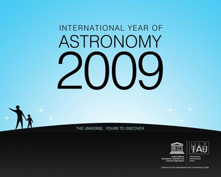 International year of Astronomy 2009 400 years since first observation of Galileo with telescope (mountains on the Moon) Launched by IAU January 2009.
