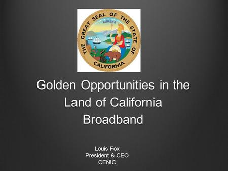 Golden Opportunities in the Land of California Broadband Louis Fox President & CEO CENIC.