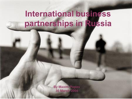 International business partnerships in Russia By Maxim Popov 30 March 2004.