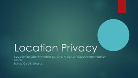 Location Privacy Location privacy in mobile systems: A personalized Anonymization Model Burga Gedik, Ling Liu.