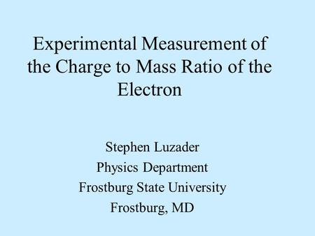 Experimental Measurement of the Charge to Mass Ratio of the Electron Stephen Luzader Physics Department Frostburg State University Frostburg, MD.