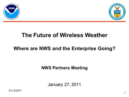 01/12/2011 1 The Future of Wireless Weather Where are NWS and the Enterprise Going? NWS Partners Meeting January 27, 2011.