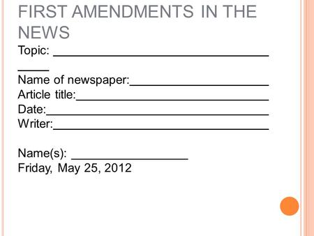 T ITLE P AGE …. FIRST AMENDMENTS IN THE NEWS Topic: Name of newspaper: Article title: Date: Writer: Name(s): _________________ Friday, May 25, 2012.