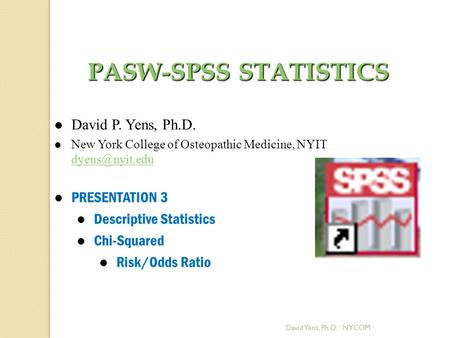 David Yens, Ph.D. NYCOM PASW-SPSS STATISTICS David P. Yens, Ph.D. New York College of Osteopathic Medicine, NYIT  l PRESENTATION.