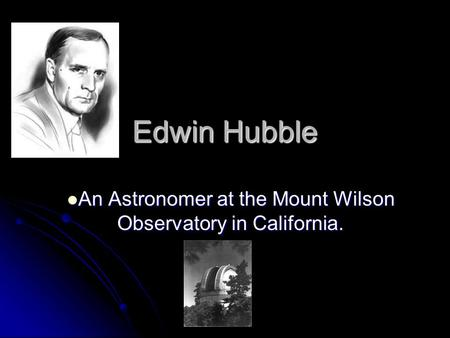 Edwin Hubble An Astronomer at the Mount Wilson Observatory in California. An Astronomer at the Mount Wilson Observatory in California.