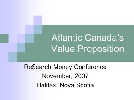 Atlantic Canada's Value Proposition Re$earch Money Conference November, 2007 Halifax, Nova Scotia.
