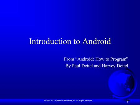 "©1992-2013 by Pearson Education, Inc. All Rights Reserved. 1 Introduction to Android From ""Android: How to Program"" By Paul Deitel and Harvey Deitel."