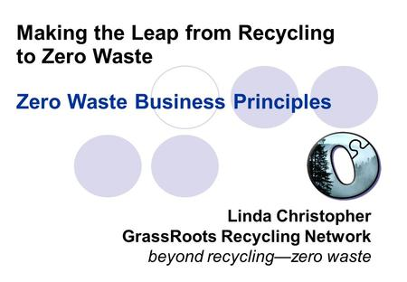 Making the Leap from Recycling to Zero Waste Zero Waste Business Principles Linda Christopher GrassRoots Recycling Network beyond recycling—zero waste.