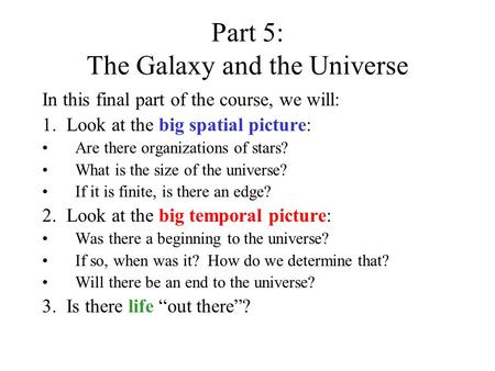 Part 5: The Galaxy and the Universe In this final part of the course, we will: 1. Look at the big spatial picture: Are there organizations of stars? What.