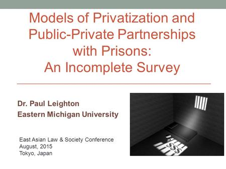 Dr. Paul Leighton Eastern Michigan University East Asian Law & Society Conference August, 2015 Tokyo, Japan Models of Privatization and Public-Private.