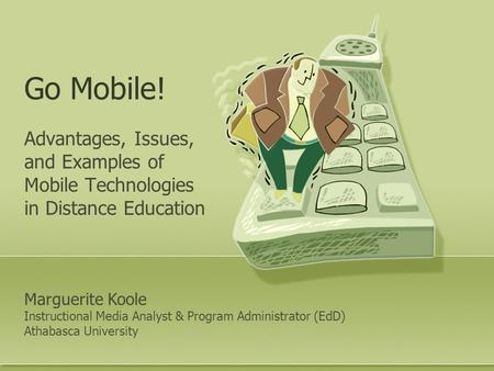 Go Mobile! Advantages, Issues, and Examples of Mobile Technologies in Distance Education Marguerite Koole Instructional Media Analyst & Program Administrator.