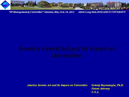 """IP Universities"" Istanbul, May 16 to 18, 2012 Albert Long Hall, BOGAZICI UNIVERSITY America Invents Act and Its Impact on UniversitiesGokalp."