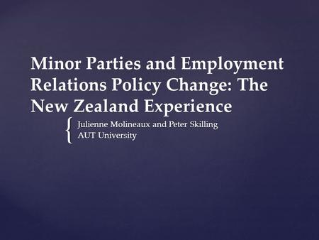 { Minor Parties and Employment Relations Policy Change: The New Zealand Experience Julienne Molineaux and Peter Skilling AUT University.