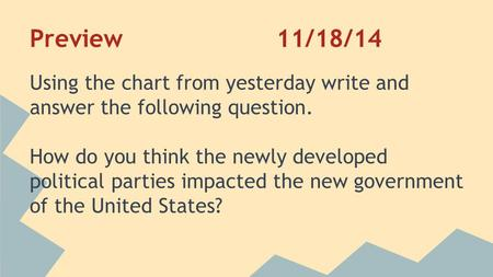 Preview11/18/14 Using the chart from yesterday write and answer the following question. How do you think the newly developed political parties impacted.