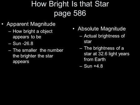 How Bright Is that Star page 586 Apparent Magnitude –How bright a object appears to be –Sun -26.8 –The smaller the number the brighter the star appears.